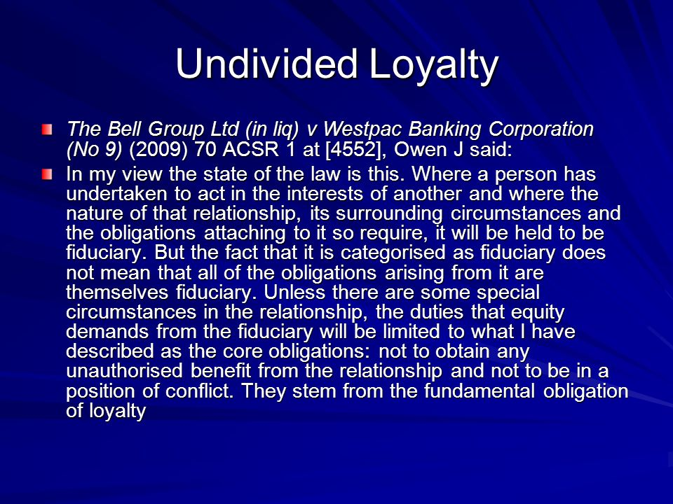 Undivided Loyalty The Bell Group Ltd (in liq) v Westpac Banking Corporation (No 9) (2009) 70 ACSR 1 at [4552], Owen J said: